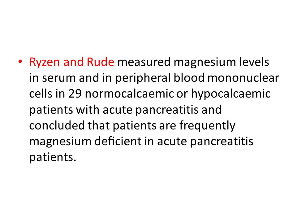 Ryzen and Rude measured magnesium levels in serum and in peripheral blood mononuclear cells in 29 normocalcaemic or hypocalcaemic patients with acute pancreatitis and concluded that patients are frequently magnesium deficient in acute pancreatitis patients.