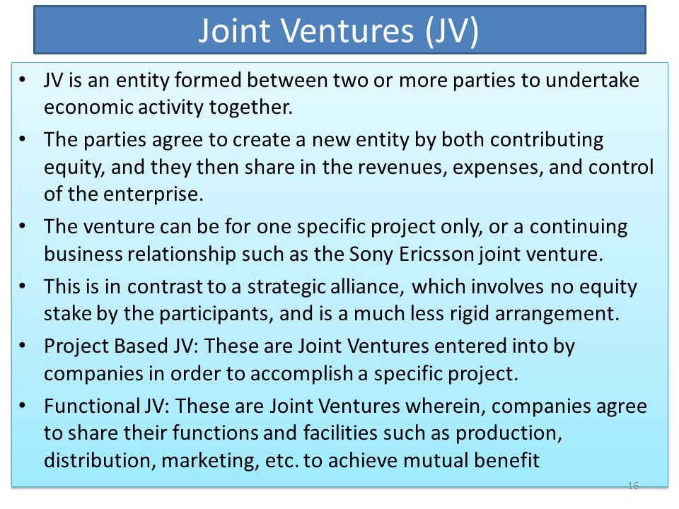 Joint Ventures (JV) JV is an entity formed between two or more parties to undertake economic activity together.