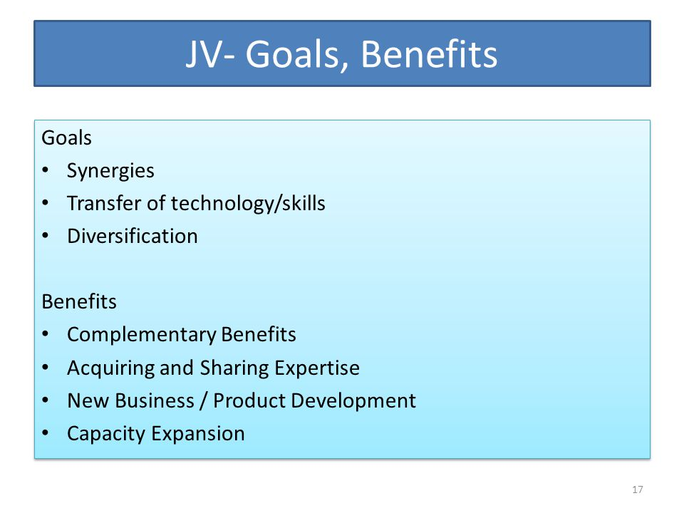JV- Goals, Benefits Goals Synergies Transfer of technology/skills