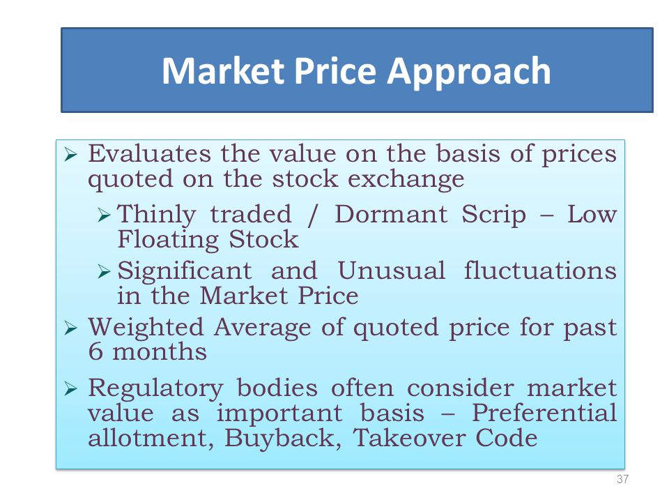 Market Price Approach Evaluates the value on the basis of prices quoted on the stock exchange. Thinly traded / Dormant Scrip – Low Floating Stock.