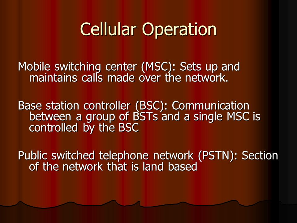 Cellular Operation Mobile switching center (MSC): Sets up and maintains calls made over the network.