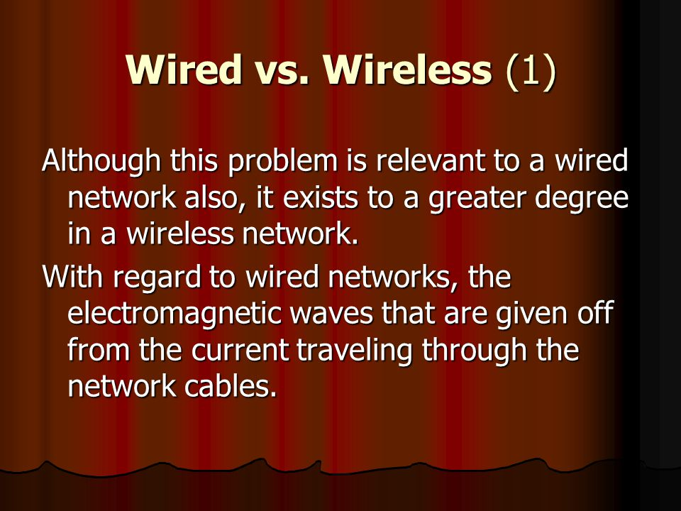Wired vs. Wireless (1) Although this problem is relevant to a wired network also, it exists to a greater degree in a wireless network.