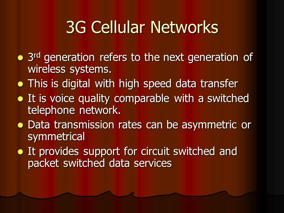 3G Cellular Networks 3rd generation refers to the next generation of wireless systems. This is digital with high speed data transfer.
