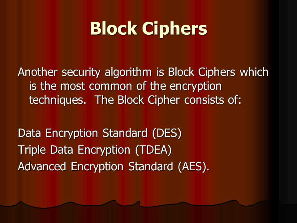 Block Ciphers Another security algorithm is Block Ciphers which is the most common of the encryption techniques. The Block Cipher consists of: