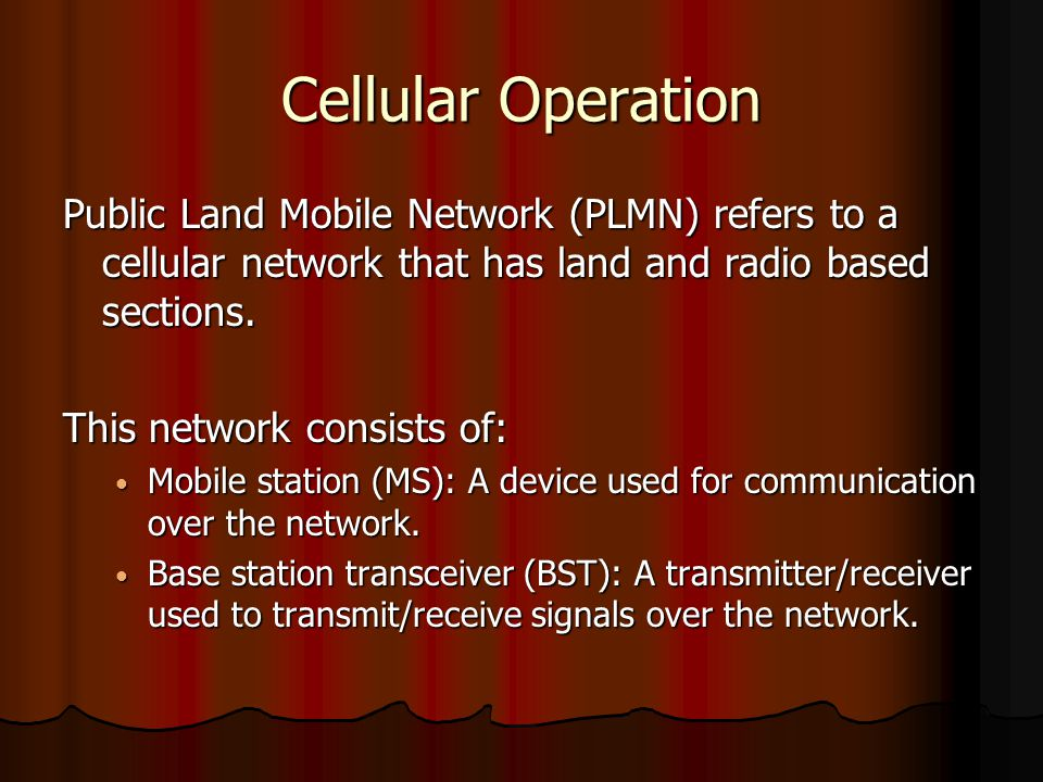 Cellular Operation Public Land Mobile Network (PLMN) refers to a cellular network that has land and radio based sections.