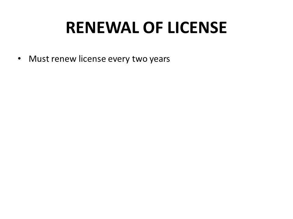 RENEWAL OF LICENSE Must renew license every two years