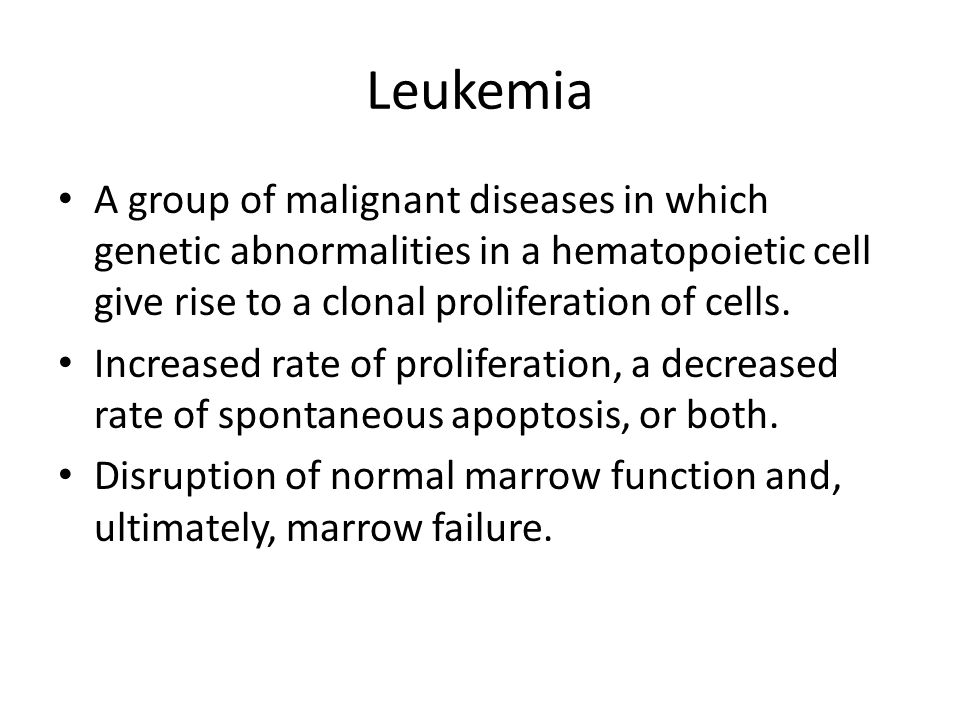 Leukemia A group of malignant diseases in which genetic abnormalities in a hematopoietic cell give rise to a clonal proliferation of cells.