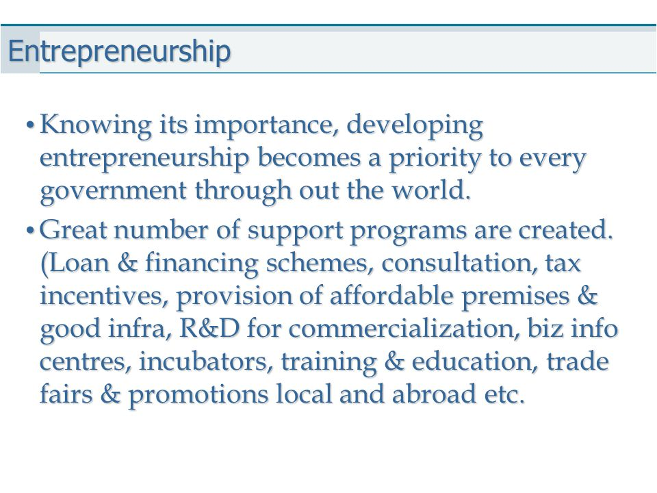 Entrepreneurship Knowing its importance, developing entrepreneurship becomes a priority to every government through out the world.