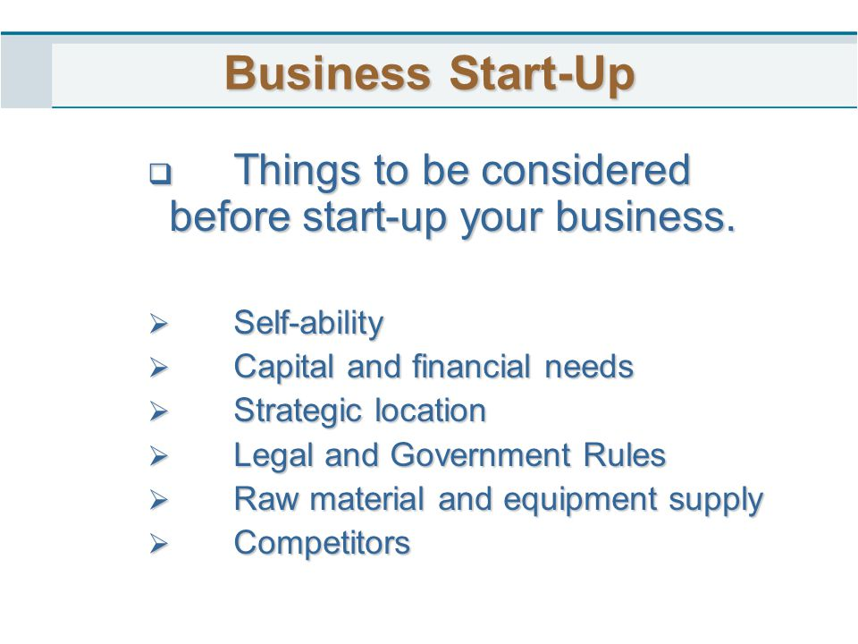 Business Start-Up Things to be considered before start-up your business. Self-ability. Capital and financial needs.