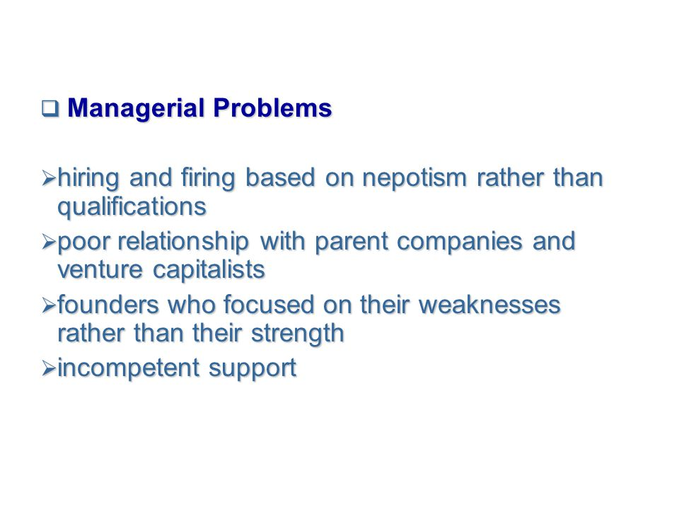 Managerial Problems hiring and firing based on nepotism rather than qualifications. poor relationship with parent companies and venture capitalists.
