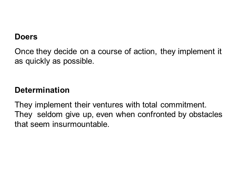 Doers Once they decide on a course of action, they implement it as quickly as possible. Determination.