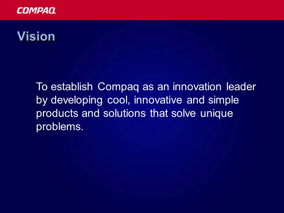 Vision To establish Compaq as an innovation leader by developing cool, innovative and simple products and solutions that solve unique problems.