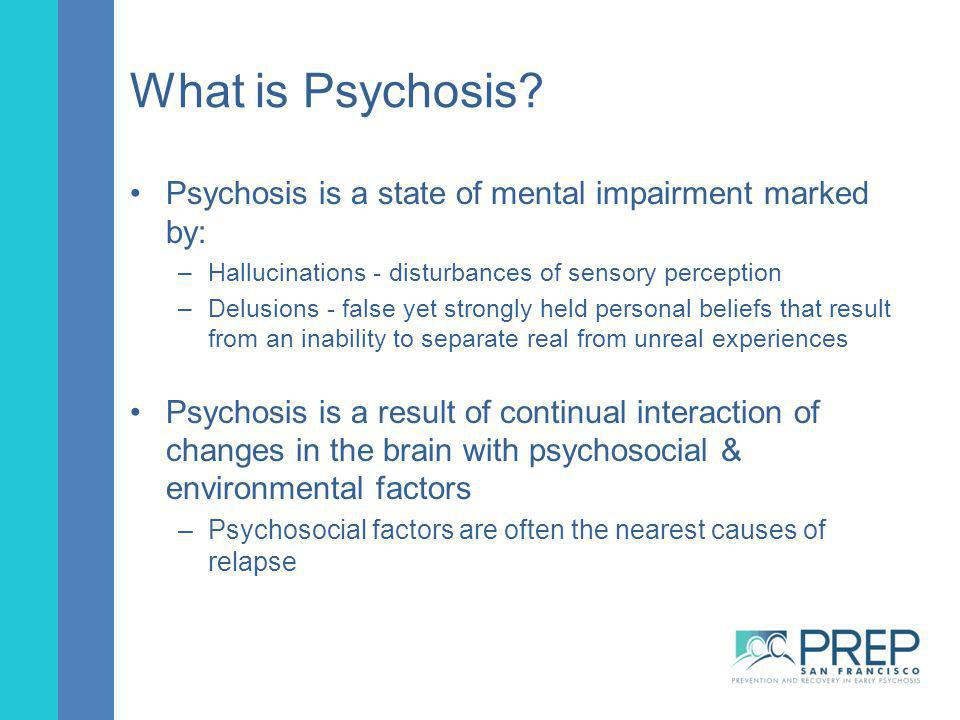 What is Psychosis Psychosis is a state of mental impairment marked by: Hallucinations - disturbances of sensory perception.