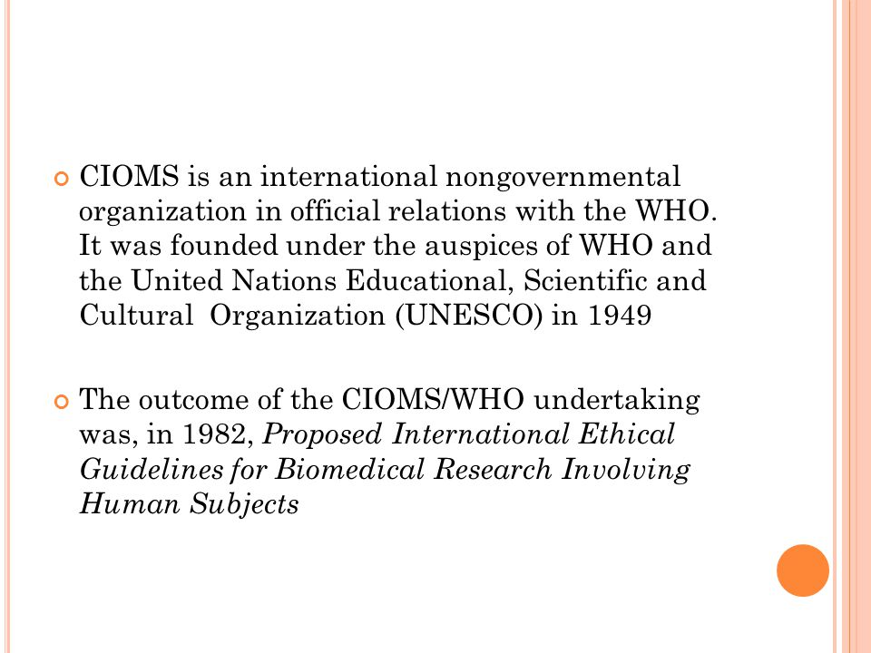 CIOMS is an international nongovernmental organization in official relations with the WHO. It was founded under the auspices of WHO and the United Nations Educational, Scientific and Cultural Organization (UNESCO) in 1949
