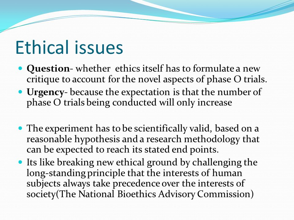 Ethical issues Question- whether ethics itself has to formulate a new critique to account for the novel aspects of phase O trials.