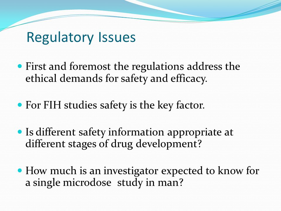 Regulatory Issues First and foremost the regulations address the ethical demands for safety and efficacy.