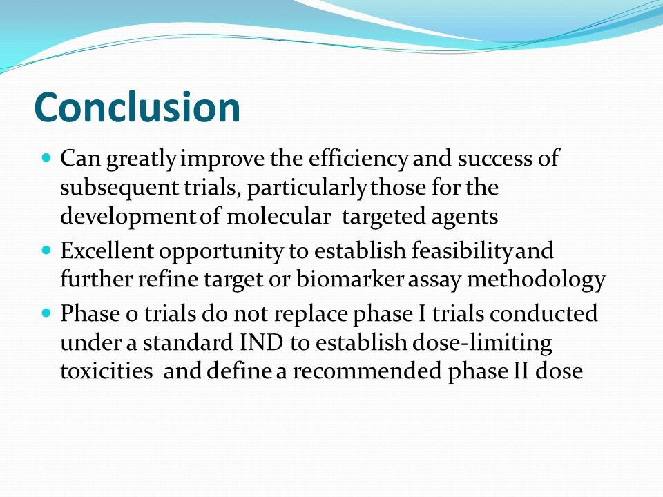 Conclusion Can greatly improve the efficiency and success of subsequent trials, particularly those for the development of molecular targeted agents.