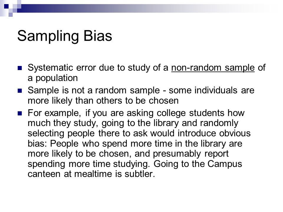 Sampling Bias Systematic error due to study of a non-random sample of a population.