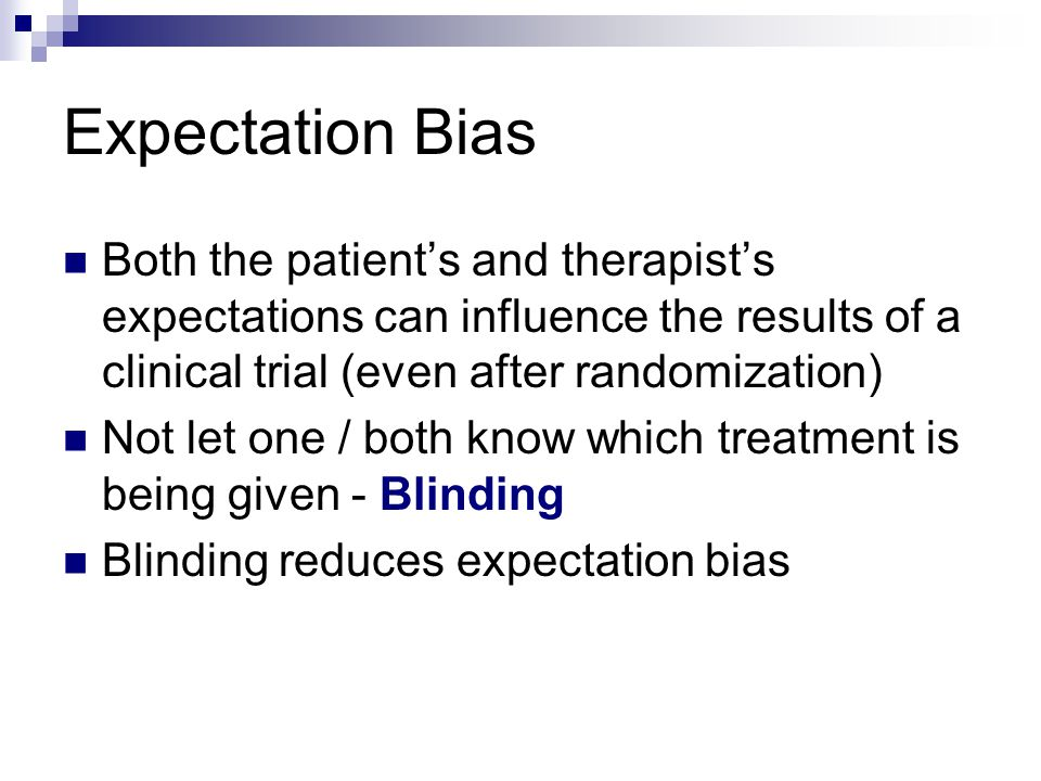 Expectation Bias Both the patient's and therapist's expectations can influence the results of a clinical trial (even after randomization)