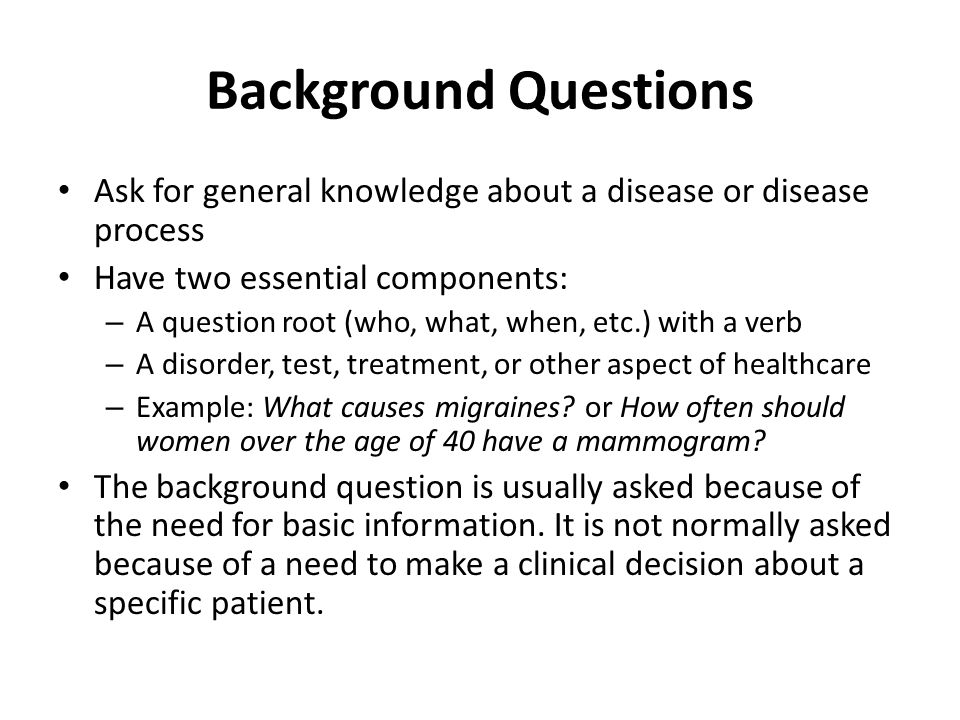 Background Questions Ask for general knowledge about a disease or disease process. Have two essential components: