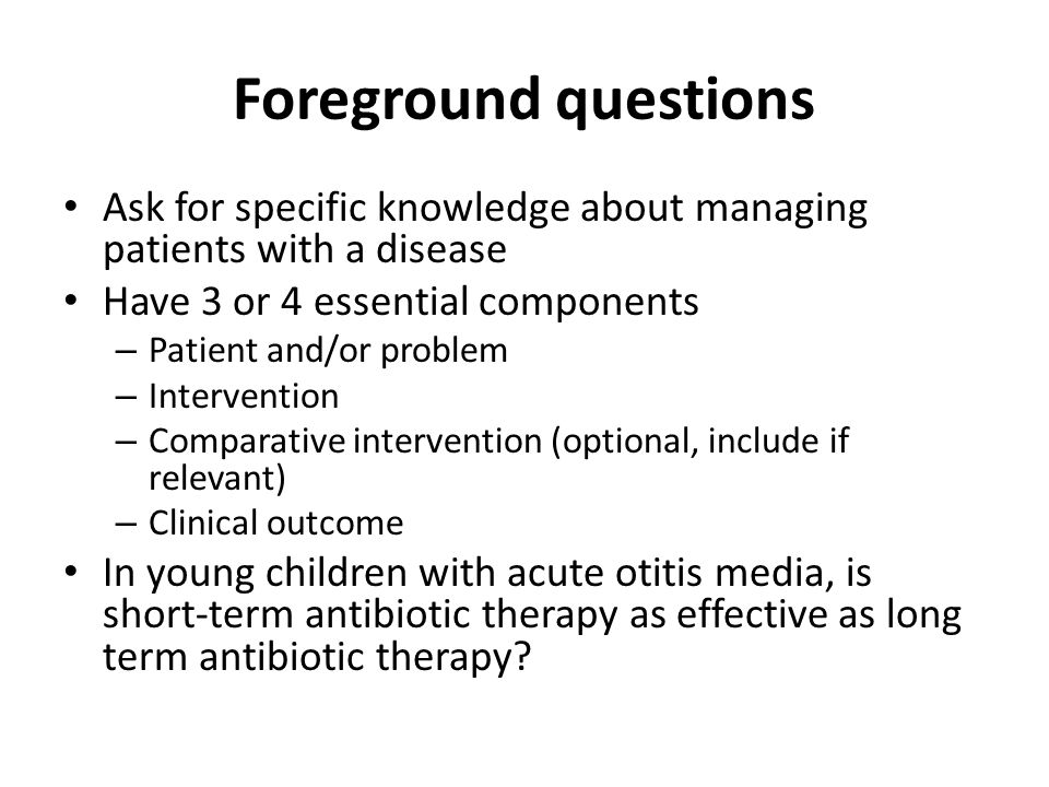 Foreground questions Ask for specific knowledge about managing patients with a disease. Have 3 or 4 essential components.