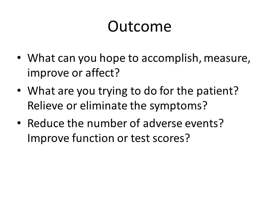 Outcome What can you hope to accomplish, measure, improve or affect