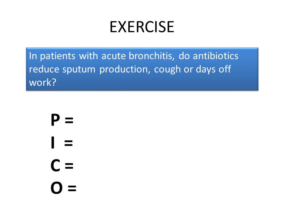 EXERCISE In patients with acute bronchitis, do antibiotics reduce sputum production, cough or days off work