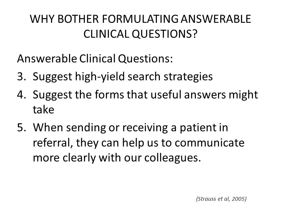 WHY BOTHER FORMULATING ANSWERABLE CLINICAL QUESTIONS