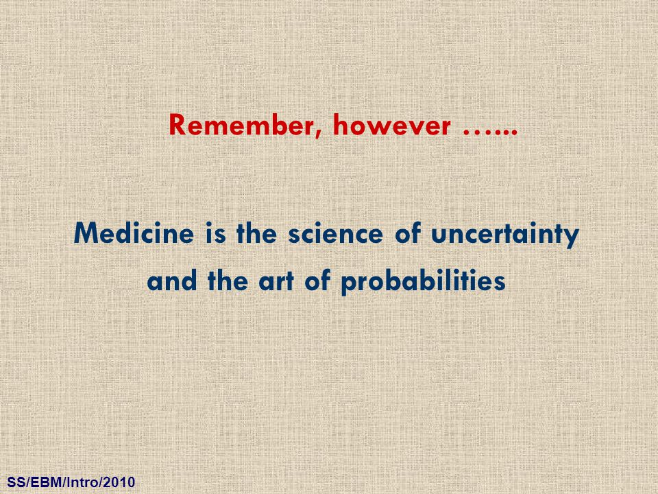 Medicine is the science of uncertainty and the art of probabilities