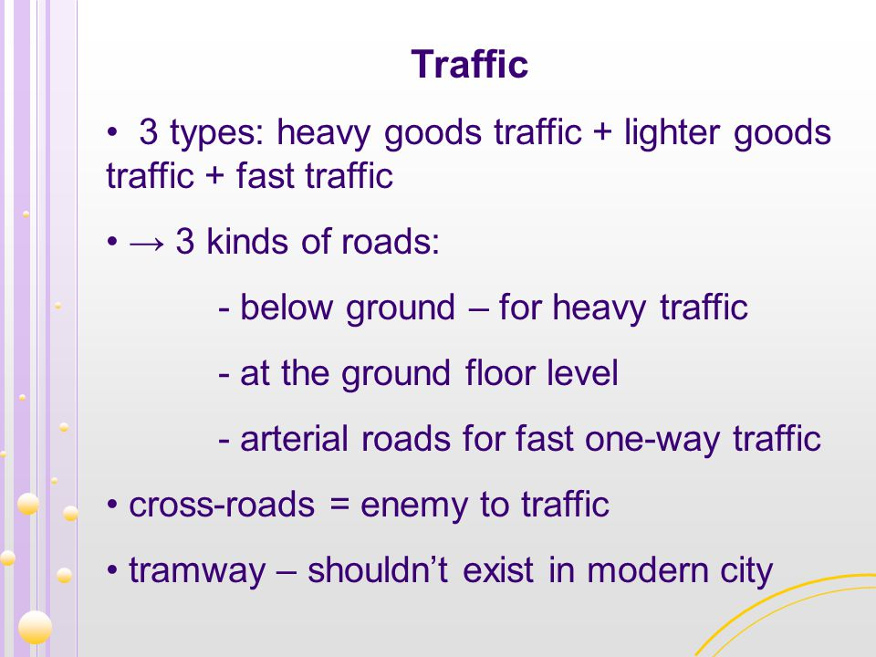Traffic 3 types: heavy goods traffic + lighter goods traffic + fast traffic. → 3 kinds of roads: - below ground – for heavy traffic.