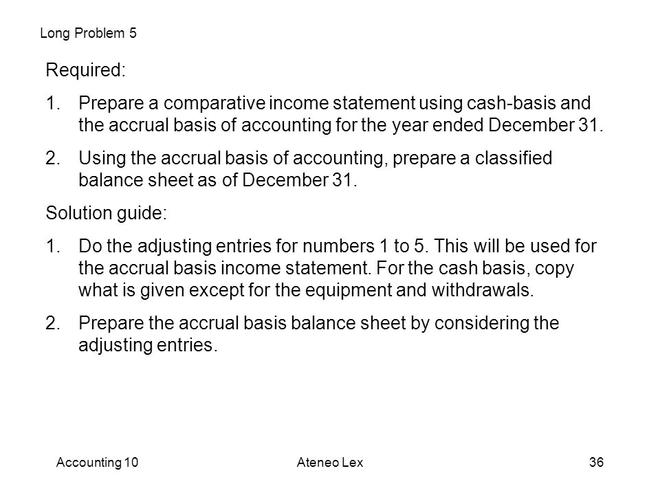 Long Problem 5 Required: Prepare a comparative income statement using cash-basis and the accrual basis of accounting for the year ended December 31.
