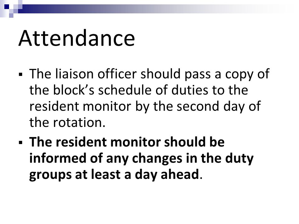 Attendance The liaison officer should pass a copy of the block's schedule of duties to the resident monitor by the second day of the rotation.
