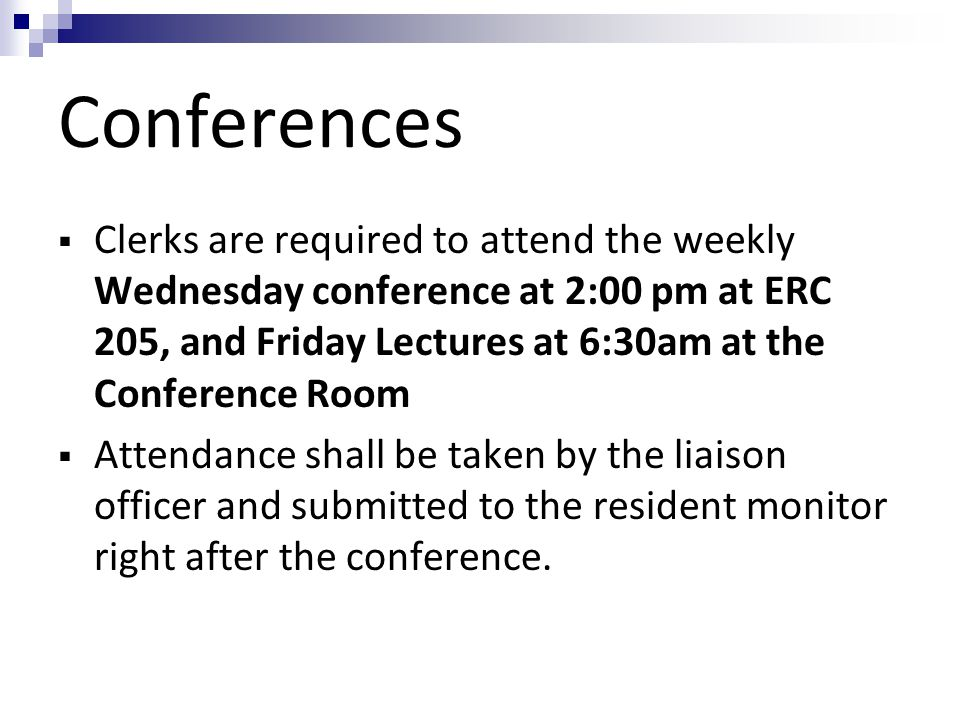 Conferences Clerks are required to attend the weekly Wednesday conference at 2:00 pm at ERC 205, and Friday Lectures at 6:30am at the Conference Room.