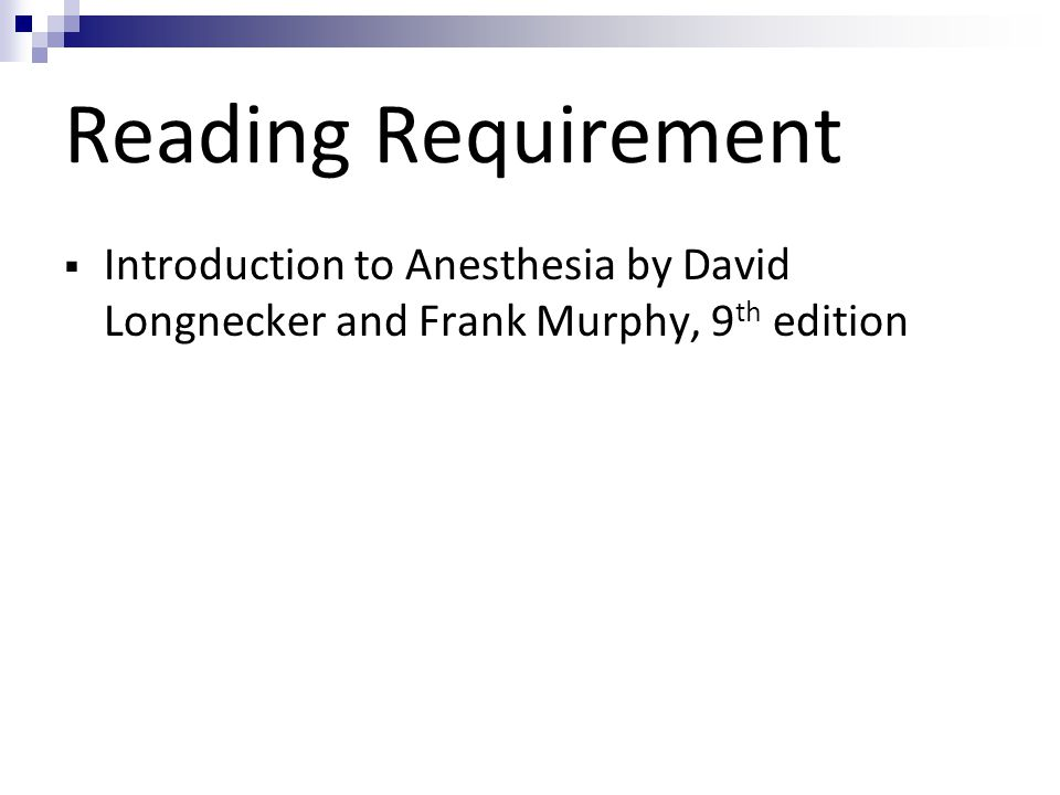 Reading Requirement Introduction to Anesthesia by David Longnecker and Frank Murphy, 9th edition