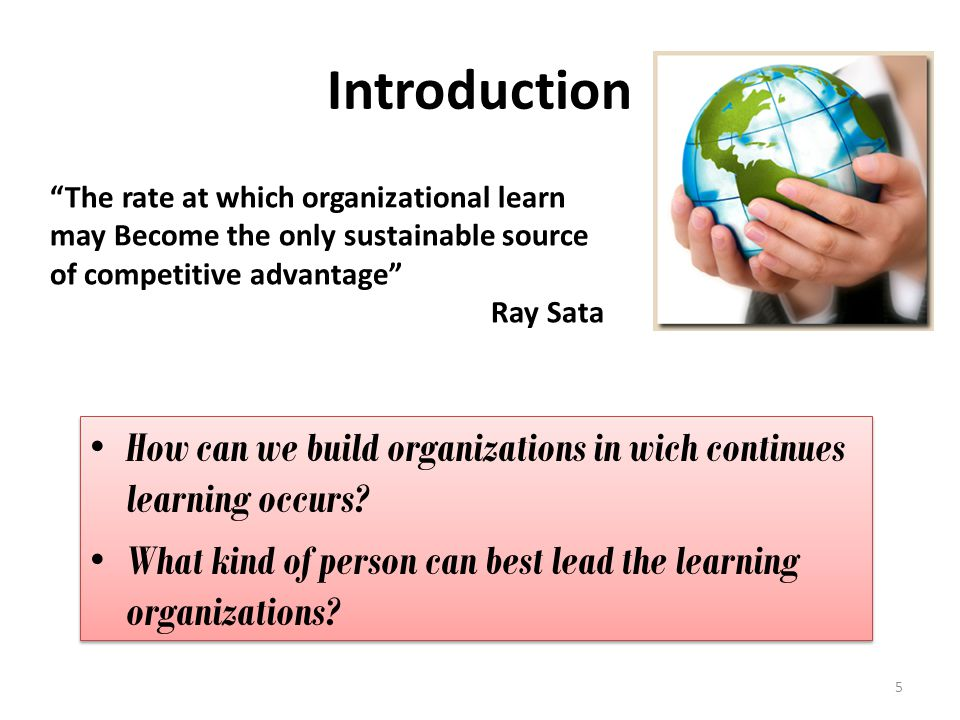 Introduction The rate at which organizational learn may Become the only sustainable source of competitive advantage