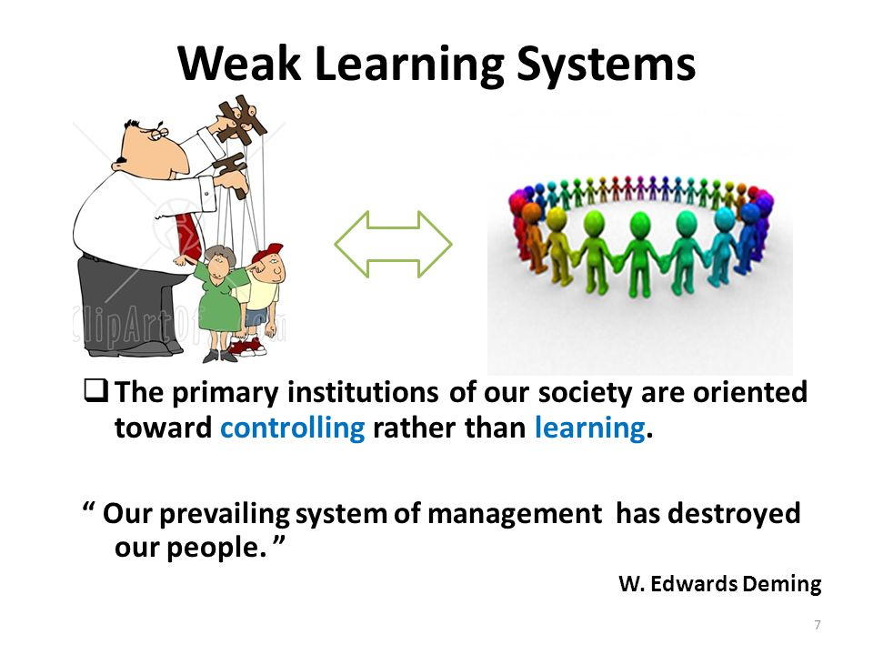 Weak Learning Systems The primary institutions of our society are oriented toward controlling rather than learning.