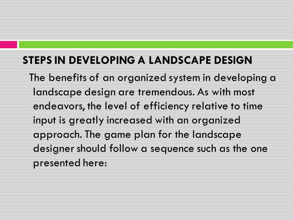 STEPS IN DEVELOPING A LANDSCAPE DESIGN The benefits of an organized system in developing a landscape design are tremendous.