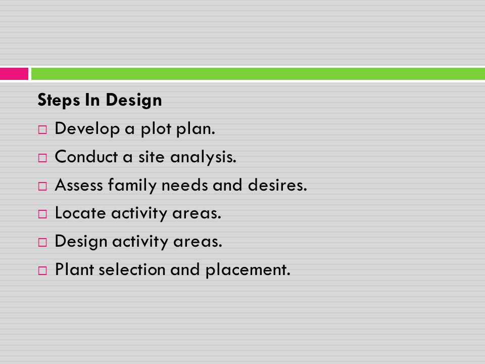 Steps In Design Develop a plot plan. Conduct a site analysis. Assess family needs and desires. Locate activity areas.