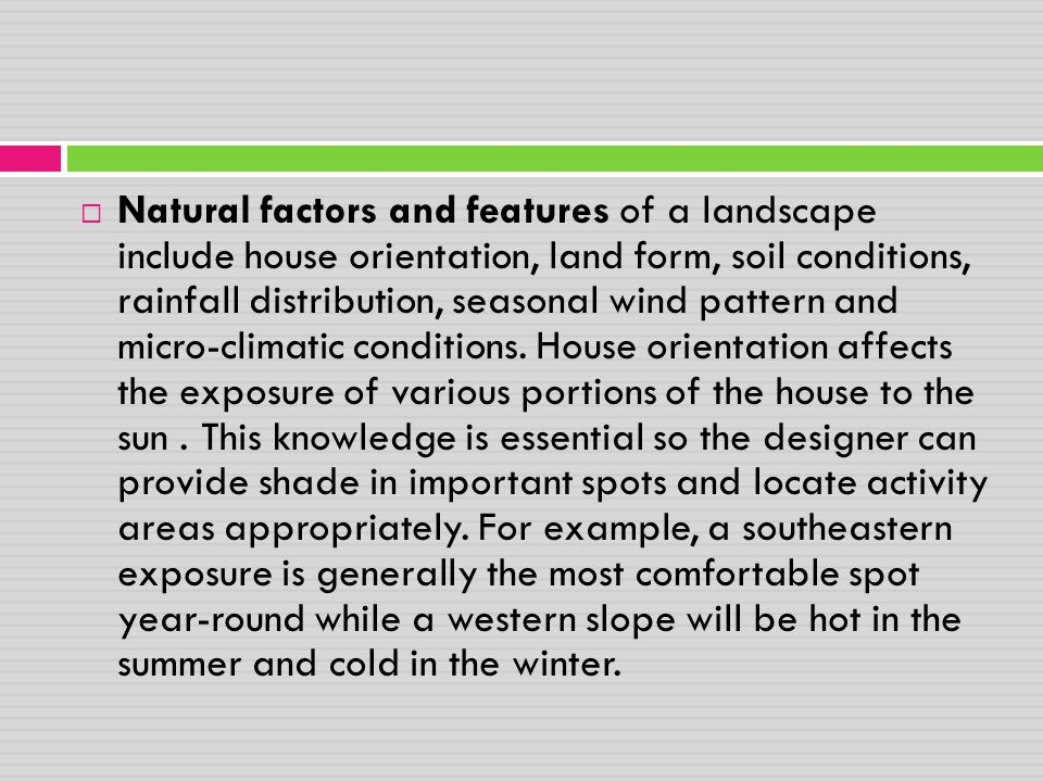 Natural factors and features of a landscape include house orientation, land form, soil conditions, rainfall distribution, seasonal wind pattern and micro-climatic conditions.