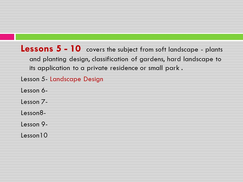 Lessons 5 - 10 covers the subject from soft landscape - plants and planting design, classification of gardens, hard landscape to its application to a private residence or small park .