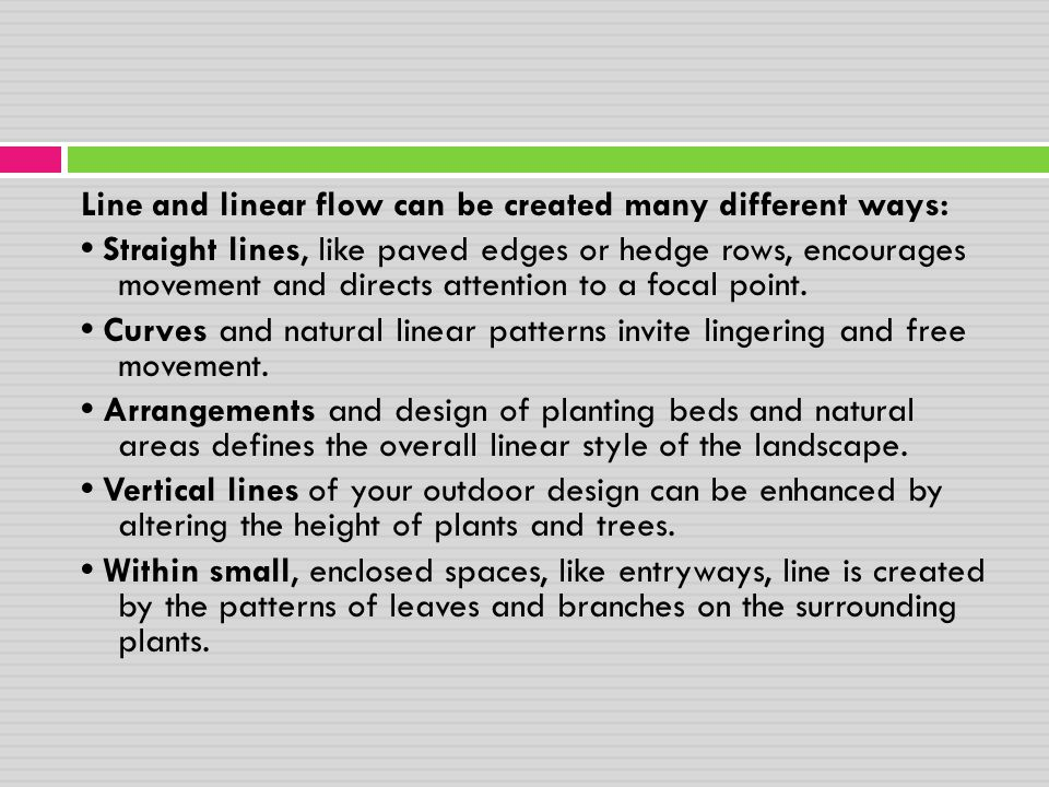 Line and linear flow can be created many different ways: • Straight lines, like paved edges or hedge rows, encourages movement and directs attention to a focal point.
