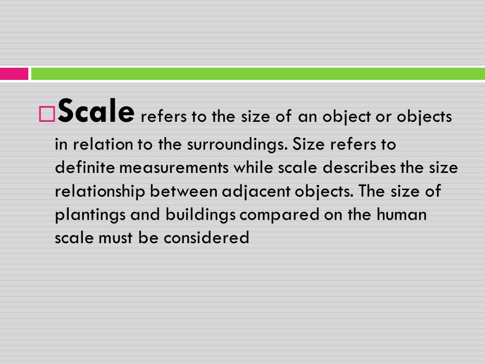 Scale refers to the size of an object or objects in relation to the surroundings.