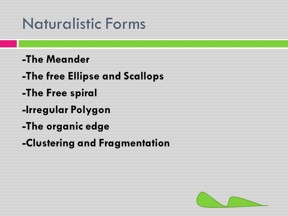 Naturalistic Forms -The Meander -The free Ellipse and Scallops -The Free spiral -Irregular Polygon -The organic edge -Clustering and Fragmentation