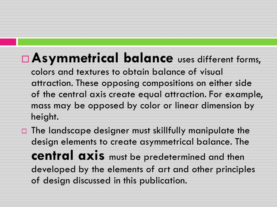 Asymmetrical balance uses different forms, colors and textures to obtain balance of visual attraction. These opposing compositions on either side of the central axis create equal attraction. For example, mass may be opposed by color or linear dimension by height.
