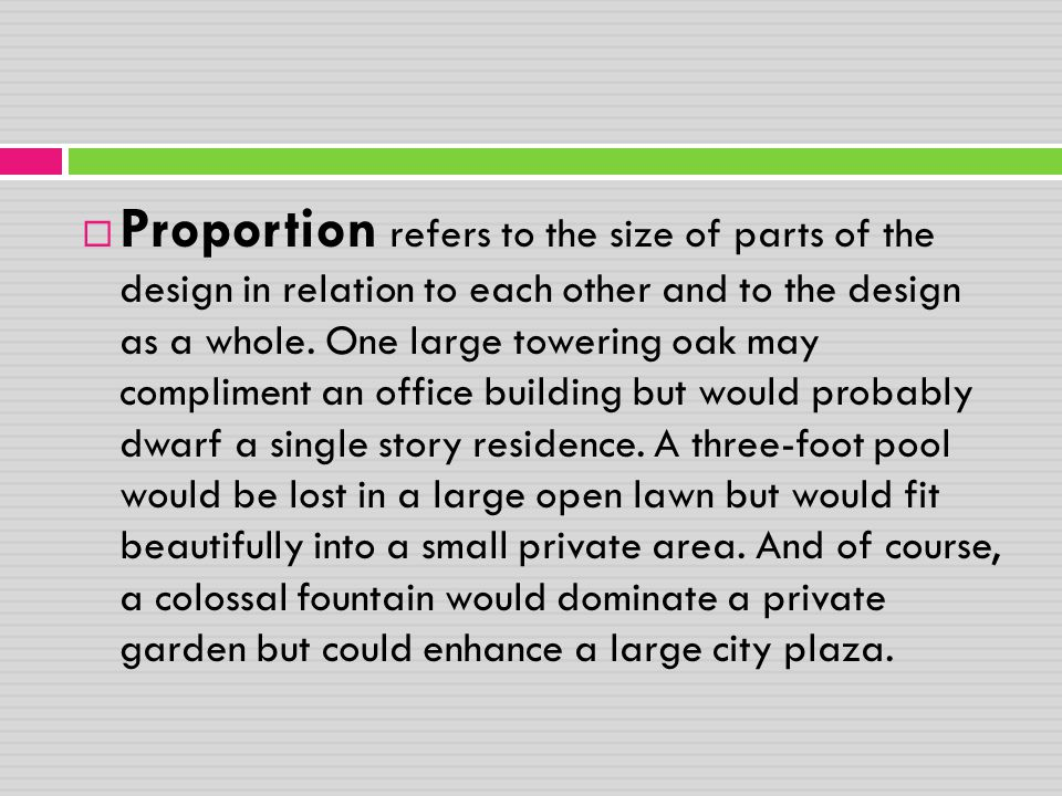 Proportion refers to the size of parts of the design in relation to each other and to the design as a whole.