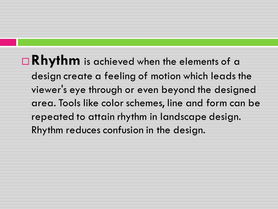 Rhythm is achieved when the elements of a design create a feeling of motion which leads the viewer s eye through or even beyond the designed area.
