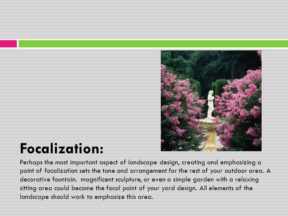 Focalization: Perhaps the most important aspect of landscape design, creating and emphasizing a point of focalization sets the tone and arrangement for the rest of your outdoor area.