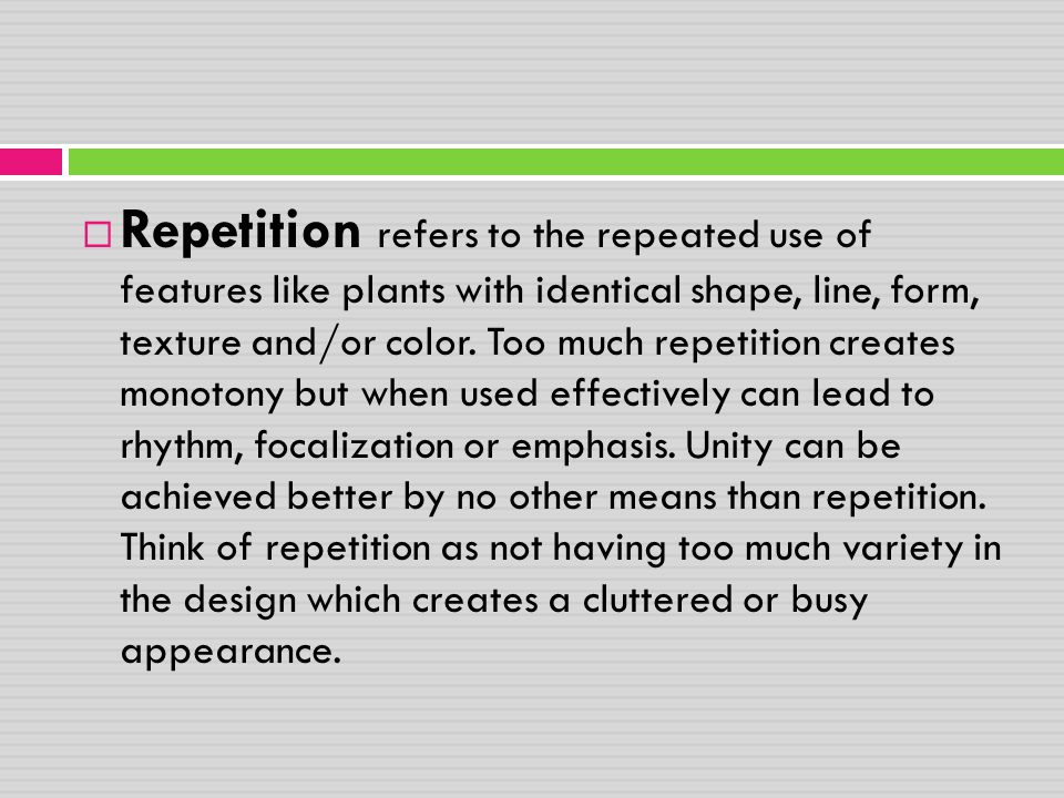 Repetition refers to the repeated use of features like plants with identical shape, line, form, texture and/or color.