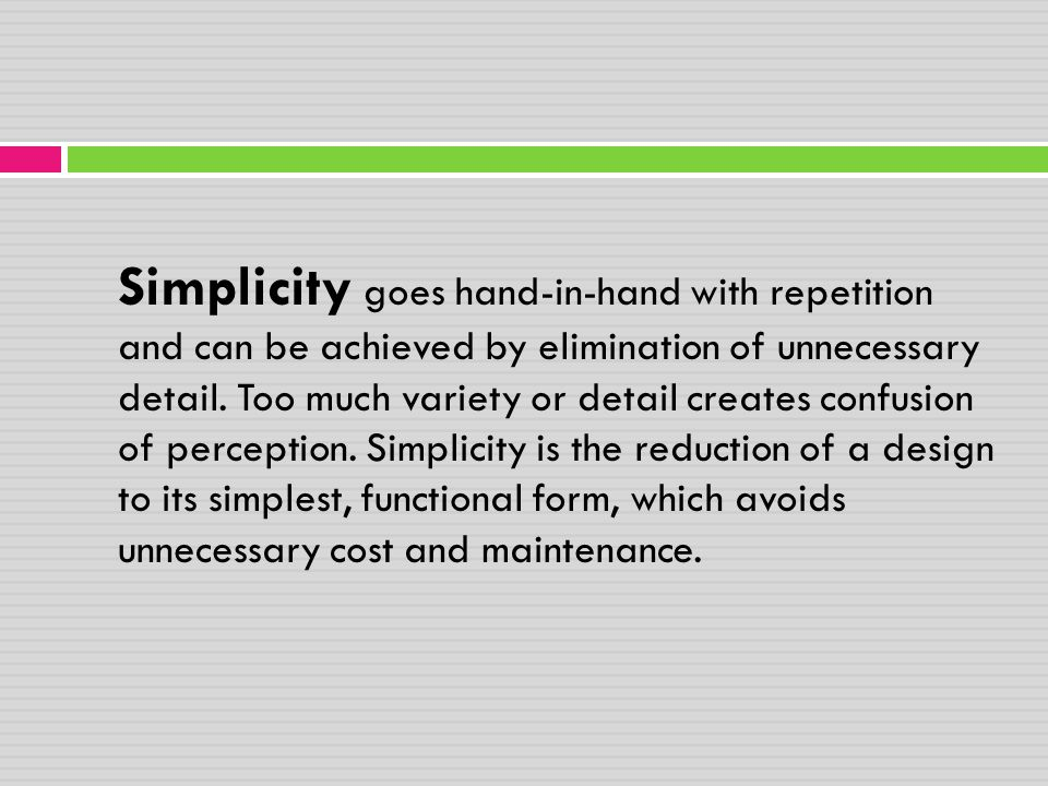 Simplicity goes hand-in-hand with repetition and can be achieved by elimination of unnecessary detail.