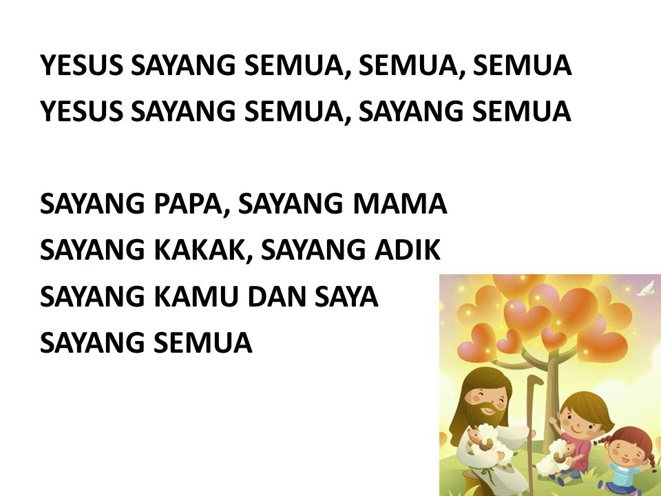 YESUS SAYANG SEMUA, SEMUA, SEMUA YESUS SAYANG SEMUA, SAYANG SEMUA SAYANG PAPA, SAYANG MAMA SAYANG KAKAK, SAYANG ADIK SAYANG KAMU DAN SAYA SAYANG SEMUA
